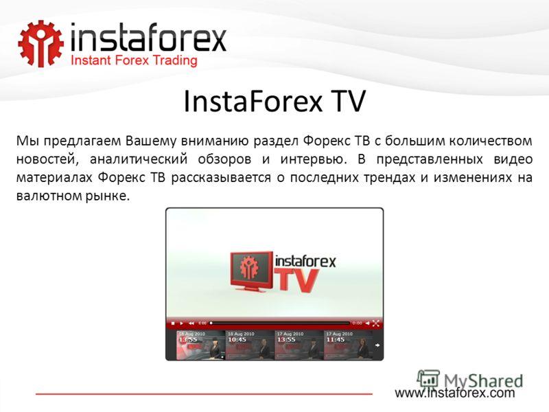 InstaForex TV Мы предлагаем Вашему вниманию раздел Форекс ТВ с большим количеством новостей, аналитический обзоров и интервью. В представленных видео материалах Форекс ТВ рассказывается о последних трендах и изменениях на валютном рынке.