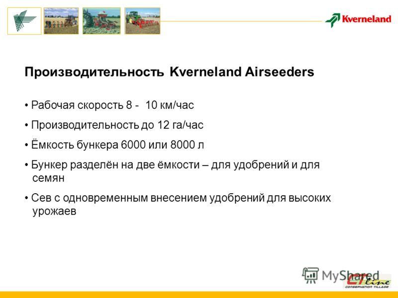 Производительность Kverneland Airseeders Рабочая скорость 8 - 10 км/час Производительность до 12 га/час Ёмкость бункера 6000 или 8000 л Бункер разделён на две ёмкости – для удобрений и для семян Сев с одновременным внесением удобрений для высоких уро