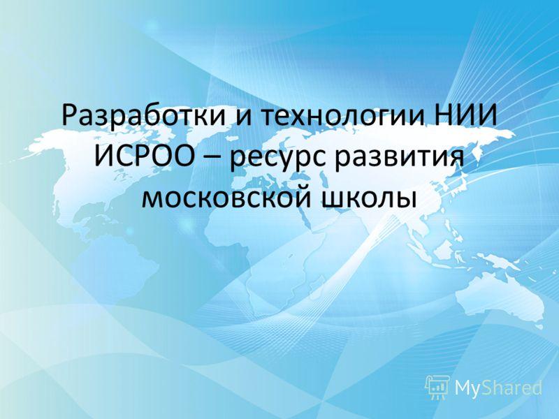 Разработки и технологии НИИ ИСРОО – ресурс развития московской школы