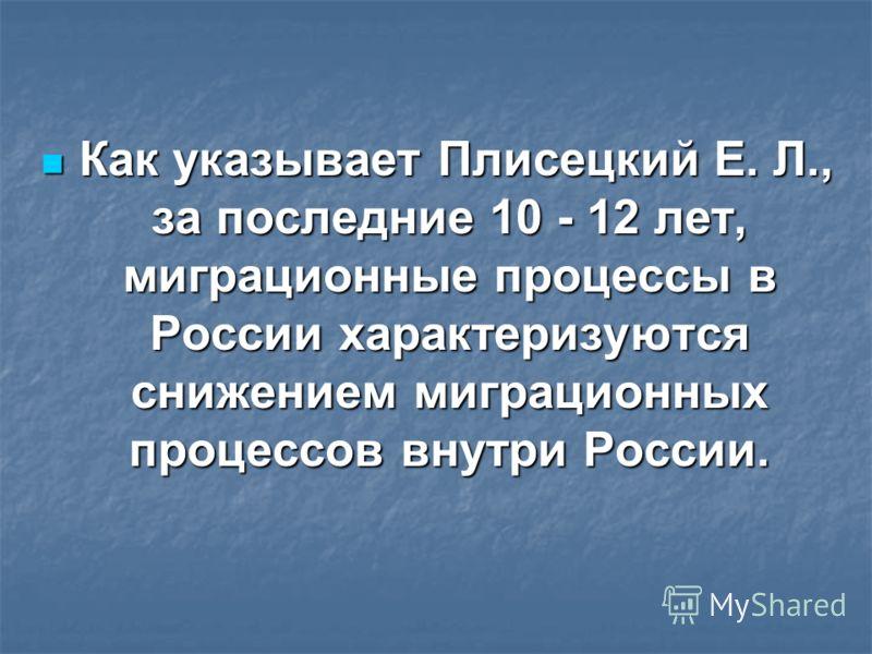 Как указывает Плисецкий Е. Л., за последние 10 - 12 лет, миграционные процессы в России характеризуются снижением миграционных процессов внутри России. Как указывает Плисецкий Е. Л., за последние 10 - 12 лет, миграционные процессы в России характериз
