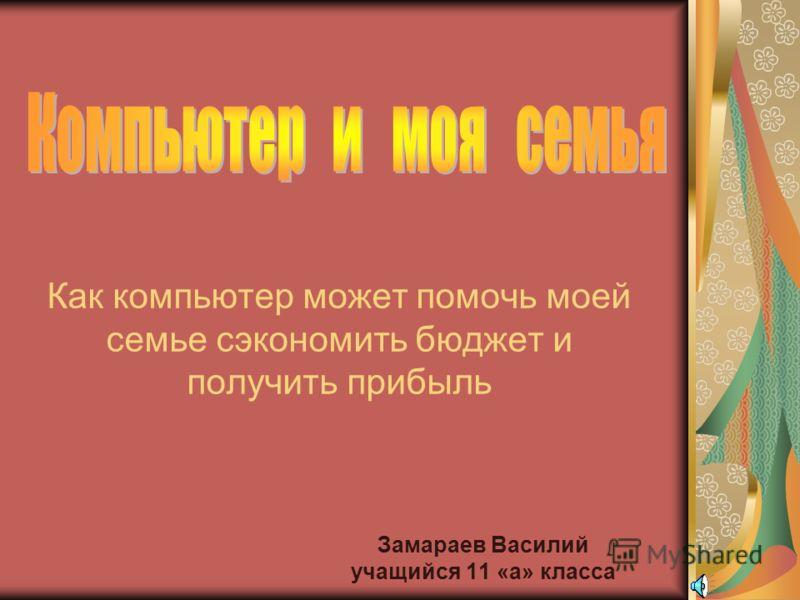 Как компьютер может помочь моей семье сэкономить бюджет и получить прибыль Замараев Василий учащийся 11 «а» класса