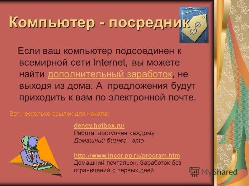 Компьютер - посредник Если ваш компьютер подсоединен к всемирной сети Internet, вы можете найти дополнительный заработок, не выходя из дома. А предложения будут приходить к вам по электронной почте. Вот несколько ссылок для начала: dengy.hotbox.ru/ d