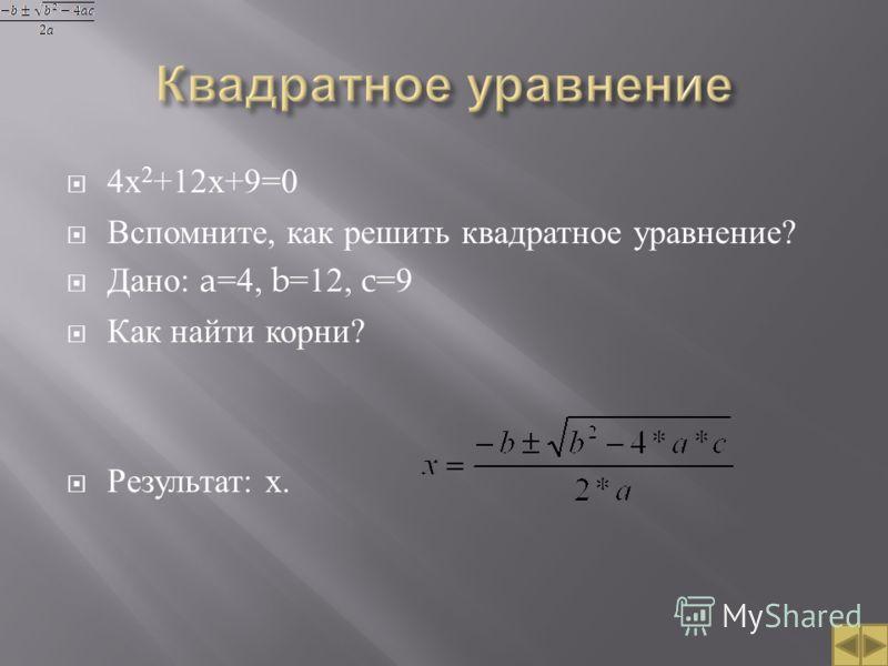 4 х 2 +12 х +9=0 Вспомните, как решить квадратное уравнение ? Дано : a=4, b=12, c=9 Как найти корни ? Результат : х.