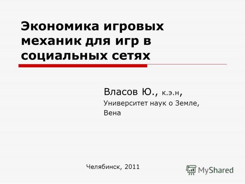 Экономика игровых механик для игр в социальных сетях Власов Ю., к.э.н, Университет наук о Земле, Вена Челябинск, 2011