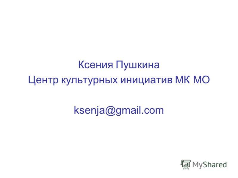 Ксения Пушкина Центр культурных инициатив МК МО ksenja@gmail.com