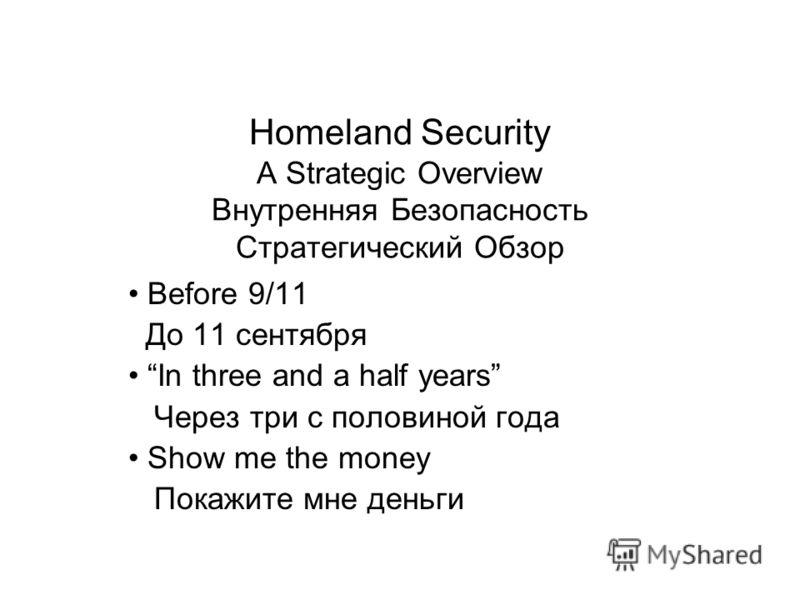 Homeland Security A Strategic Overview Внутренняя Безопасность Стратегический Обзор Before 9/11 До 11 сентября In three and a half years Через три с половиной года Show me the money Покажите мне деньги