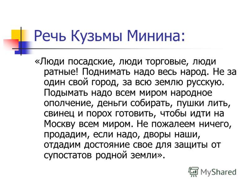 Речь Кузьмы Минина: «Люди посадские, люди торговые, люди ратные! Поднимать надо весь народ. Не за один свой город, за всю землю русскую. Подымать надо всем миром народное ополчение, деньги собирать, пушки лить, свинец и порох готовить, чтобы идти на