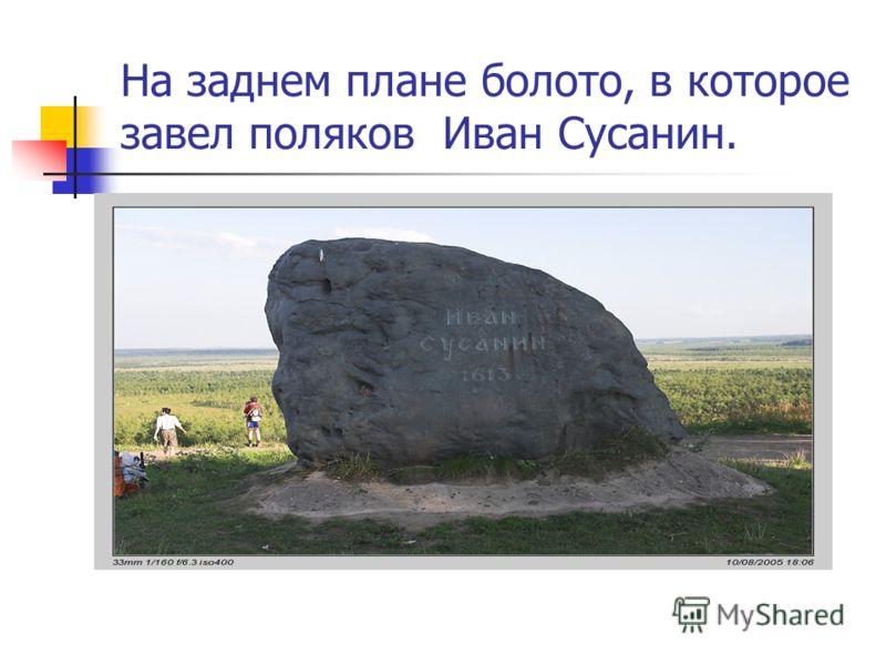 На заднем плане болото, в которое завел поляков Иван Сусанин.
