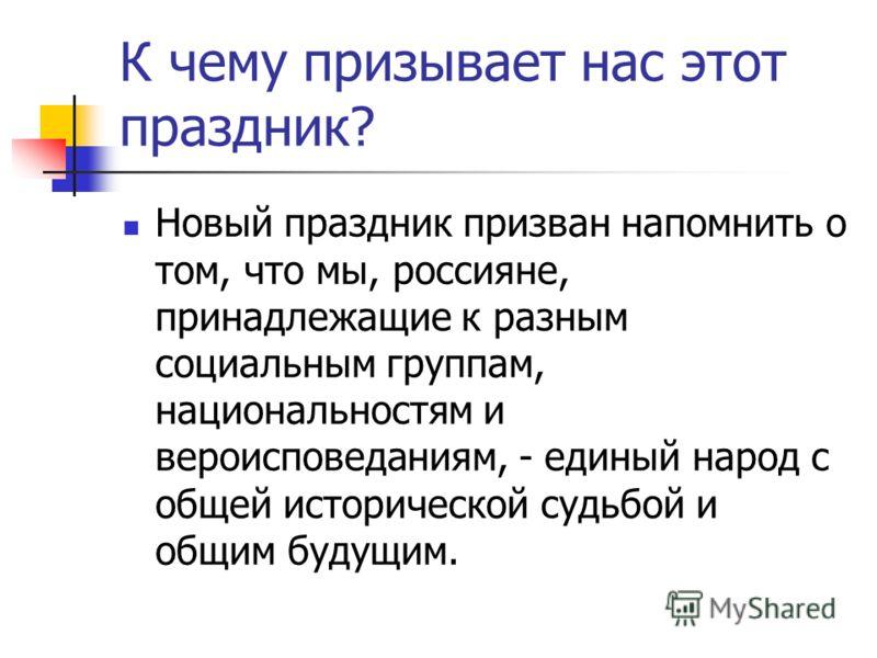 К чему призывает нас этот праздник? Новый праздник призван напомнить о том, что мы, россияне, принадлежащие к разным социальным группам, национальностям и вероисповеданиям, - единый народ с общей исторической судьбой и общим будущим.