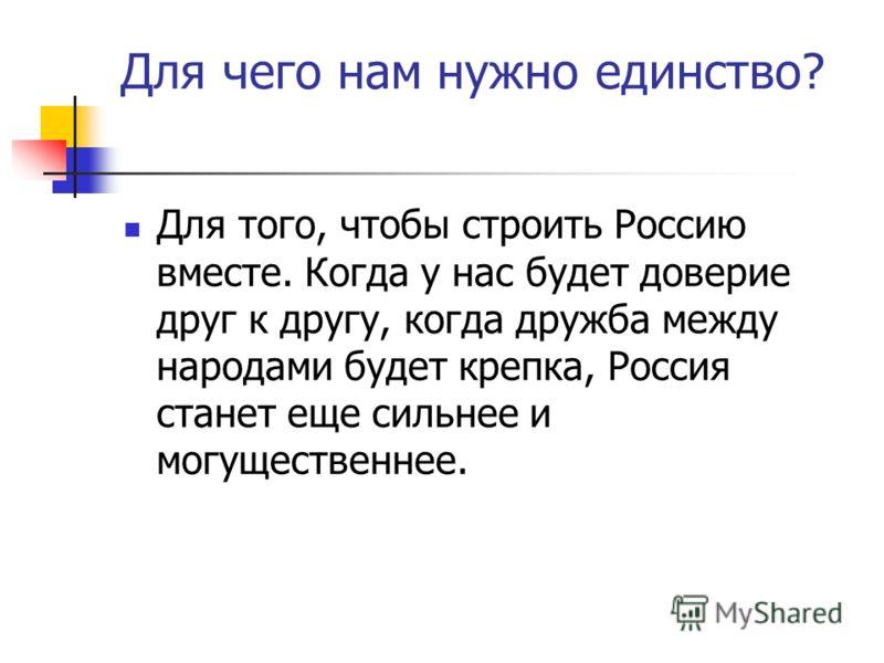 Для чего нам нужно единство? Для того, чтобы строить Россию вместе. Когда у нас будет доверие друг к другу, когда дружба между народами будет крепка, Россия станет еще сильнее и могущественнее.