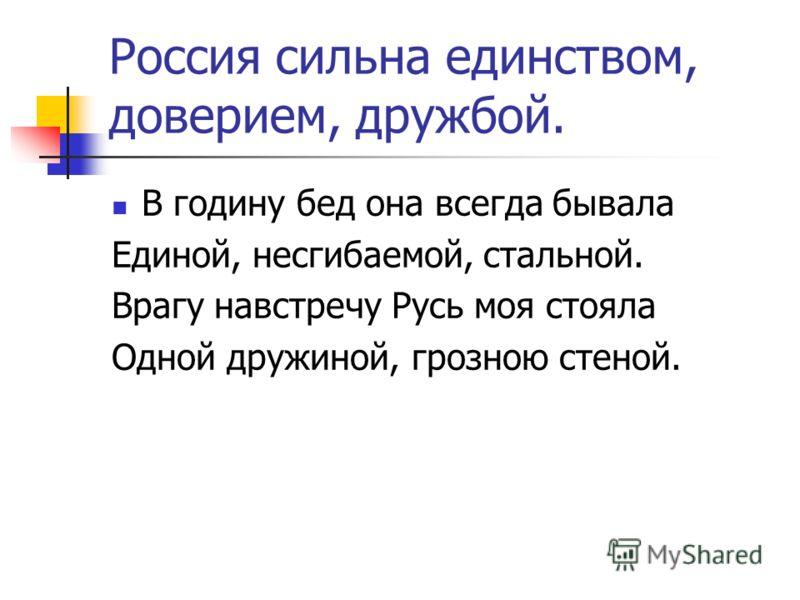 Россия сильна единством, доверием, дружбой. В годину бед она всегда бывала Единой, несгибаемой, стальной. Врагу навстречу Русь моя стояла Одной дружиной, грозною стеной.