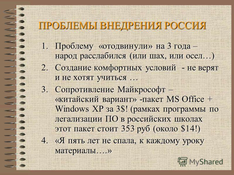 ПРОБЛЕМЫ ВНЕДРЕНИЯ РОССИЯ 1.Проблему «отодвинули» на 3 года – народ расслабился (или шах, или осел…) 2.Создание комфортных условий - не верят и не хотят учиться … 3.Сопротивление Майкрософт – «китайский вариант» -пакет MS Office + Windows XPза 3$! (р