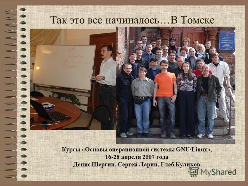 Так это все начиналось…В Томске Курсы «Основы операционной системы GNU/Linux», 16-28 апреля 2007 года Денис Шергин, Сергей Ларин, Глеб Куликов