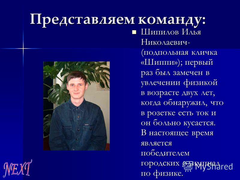 Представляем команду: Шипилов Илья Николаевич- (подпольная кличка «Шиппи»); первый раз был замечен в увлечении физикой в возрасте двух лет, когда обнаружил, что в розетке есть ток и он больно кусается. В настоящее время является победителем городских