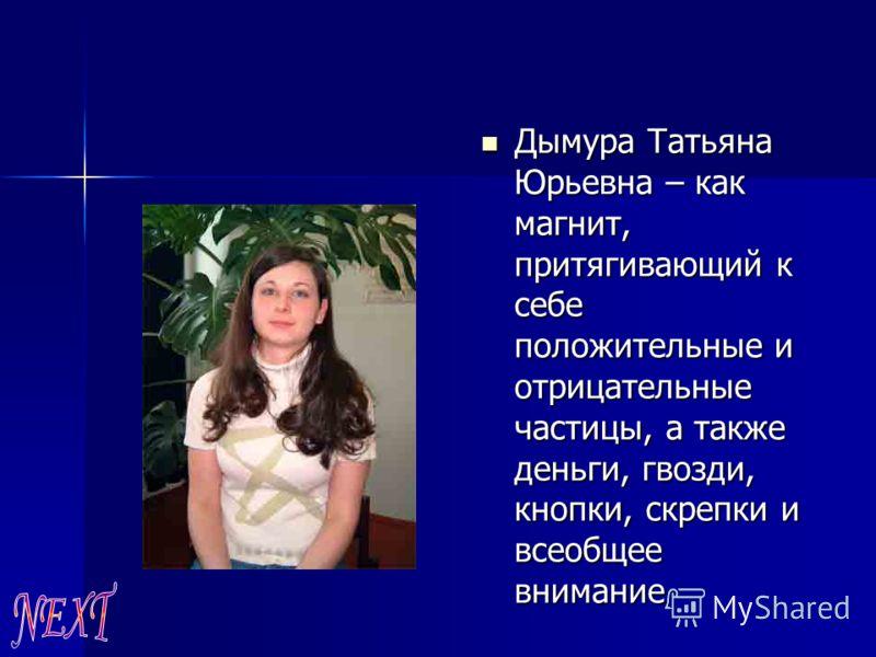 Дымура Татьяна Юрьевна – как магнит, притягивающий к себе положительные и отрицательные частицы, а также деньги, гвозди, кнопки, скрепки и всеобщее внимание