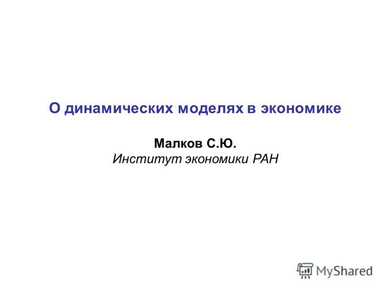 О динамических моделях в экономике Малков С.Ю. Институт экономики РАН