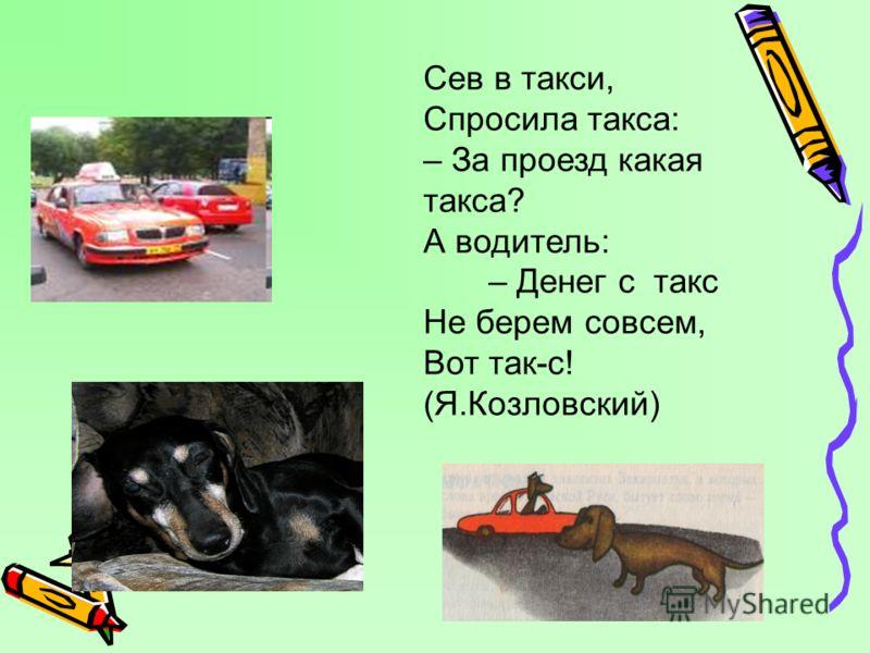 Сев в такси, Спросила такса: – За проезд какая такса? А водитель: – Денег с такс Не берем совсем, Вот так-с! (Я.Козловский)