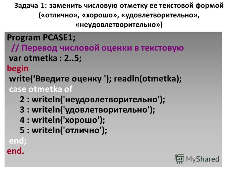 Задача 1: заменить числовую отметку ее текстовой формой («отлично», «хорошо», «удовлетворительно», «неудовлетворительно») Program PCASE1; // Перевод числовой оценки в текстовую var otmetka : 2..5; begin write(Введите оценку '); readln(otmetka); case