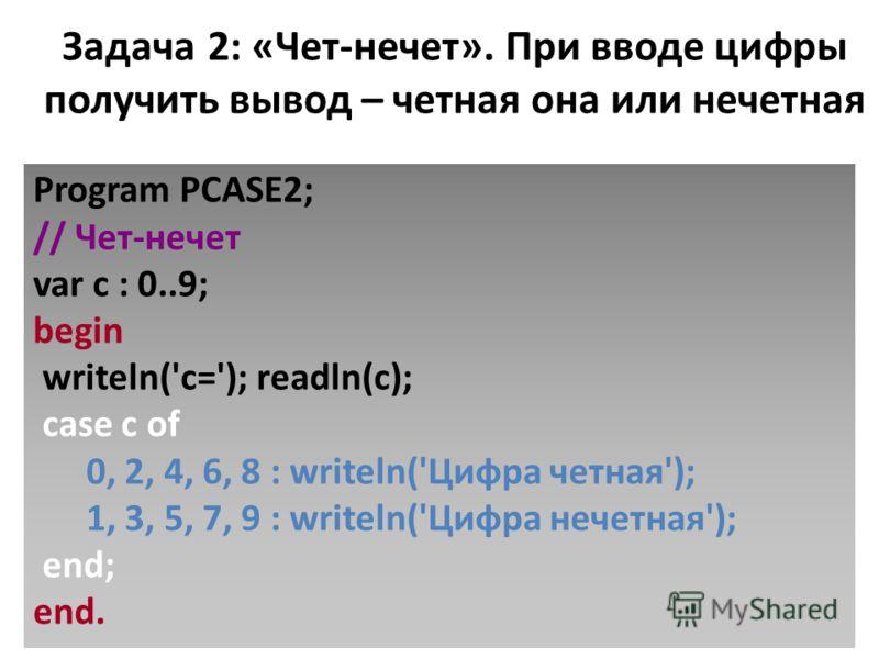 Задача 2: «Чет-нечет». При вводе цифры получить вывод – четная она или нечетная Program PCASE2; // Чет-нечет var c : 0..9; begin writeln('c='); readln(c); case c of 0, 2, 4, 6, 8 : writeln('Цифра четная'); 1, 3, 5, 7, 9 : writeln('Цифра нечетная'); e