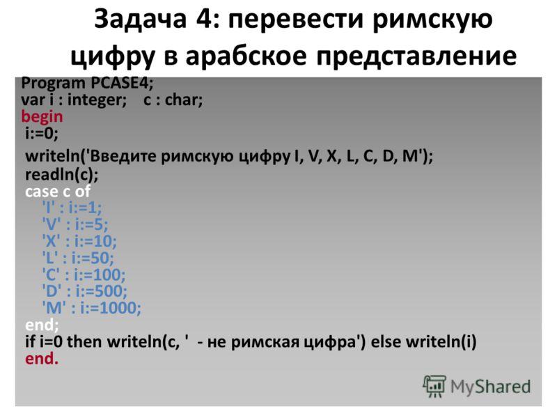 Задача 4: перевести римскую цифру в арабское представление Program PCASE4; var i : integer; c : char; begin i:=0; writeln('Введите римскую цифру I, V, X, L, C, D, M'); readln(c); case c of 'I' : i:=1; 'V' : i:=5; 'X' : i:=10; 'L' : i:=50; 'C' : i:=10