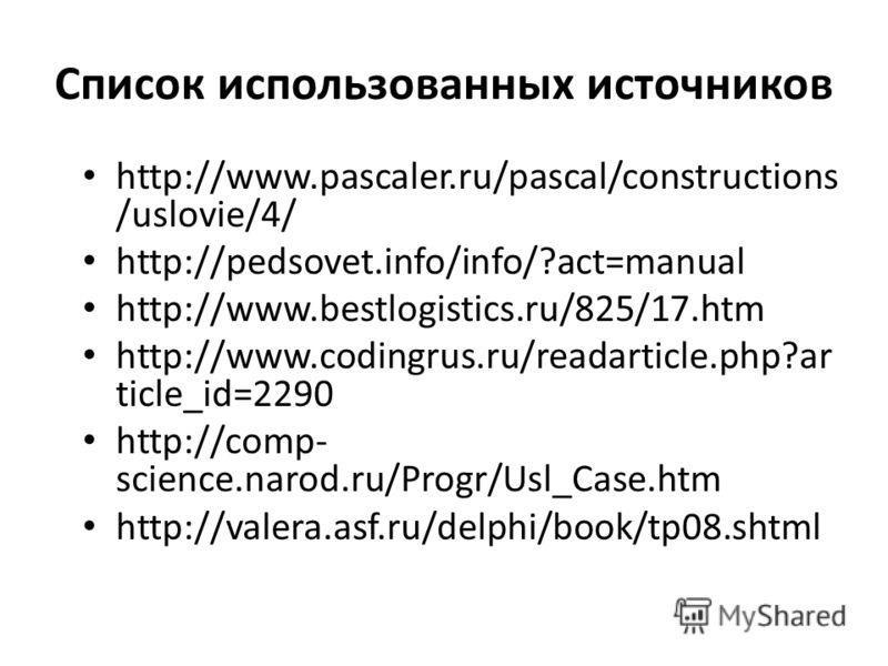 Список использованных источников http://www.pascaler.ru/pascal/constructions /uslovie/4/ http://pedsovet.info/info/?act=manual http://www.bestlogistics.ru/825/17.htm http://www.codingrus.ru/readarticle.php?ar ticle_id=2290 http://comp- science.narod.