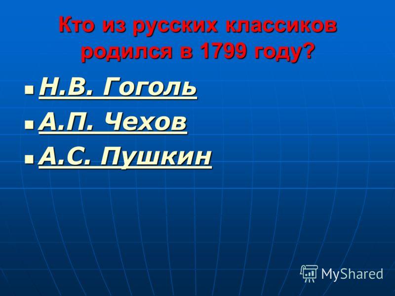 Кто из русских классиков родился в 1799 году? Н.В. Гоголь Н.В. Гоголь Н.В. Гоголь Н.В. Гоголь А.П. Чехов А.П. Чехов А.П. Чехов А.П. Чехов А.С. Пушкин А.С. Пушкин А.С. Пушкин А.С. Пушкин