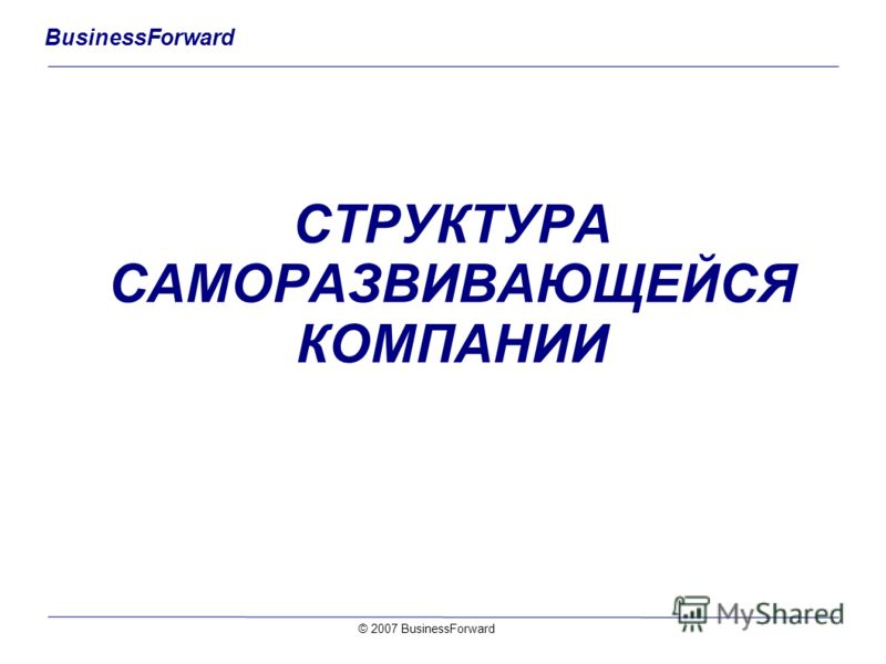 BusinessForward СТРУКТУРА САМОРАЗВИВАЮЩЕЙСЯ КОМПАНИИ © 2007 BusinessForward