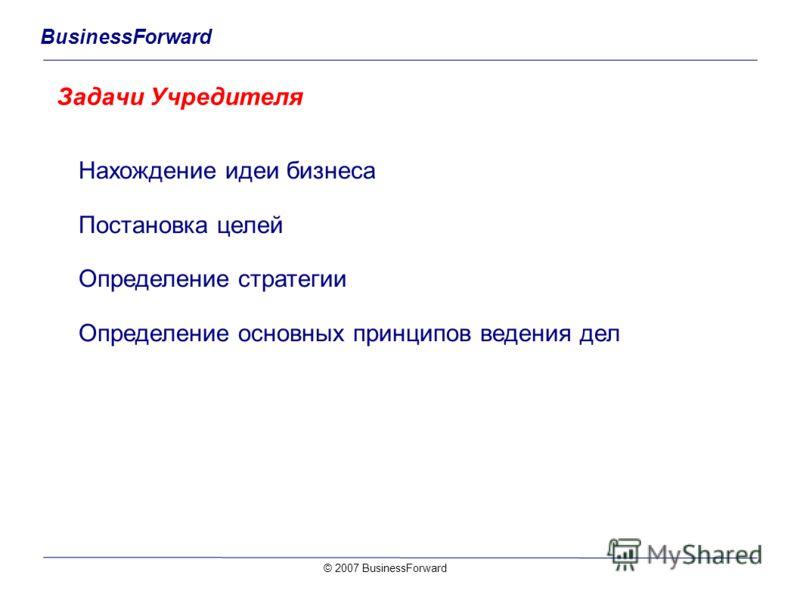 BusinessForward Задачи Учредителя © 2007 BusinessForward Нахождение идеи бизнеса Постановка целей Определение стратегии Определение основных принципов ведения дел