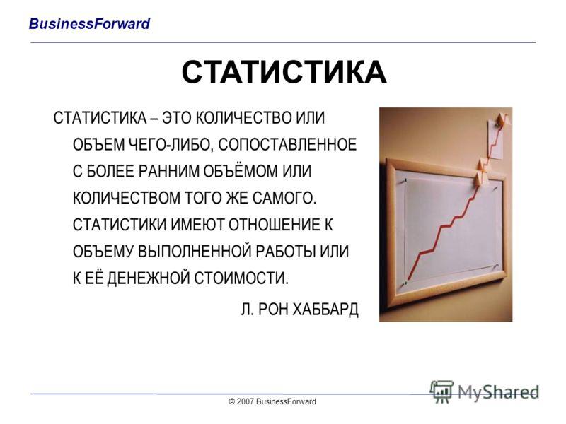 BusinessForward © 2007 BusinessForward СТАТИСТИКА СТАТИСТИКА – ЭТО КОЛИЧЕСТВО ИЛИ ОБЪЕМ ЧЕГО-ЛИБО, СОПОСТАВЛЕННОЕ С БОЛЕЕ РАННИМ ОБЪЁМОМ ИЛИ КОЛИЧЕСТВОМ ТОГО ЖЕ САМОГО. СТАТИСТИКИ ИМЕЮТ ОТНОШЕНИЕ К ОБЪЕМУ ВЫПОЛНЕННОЙ РАБОТЫ ИЛИ К ЕЁ ДЕНЕЖНОЙ СТОИМОСТ