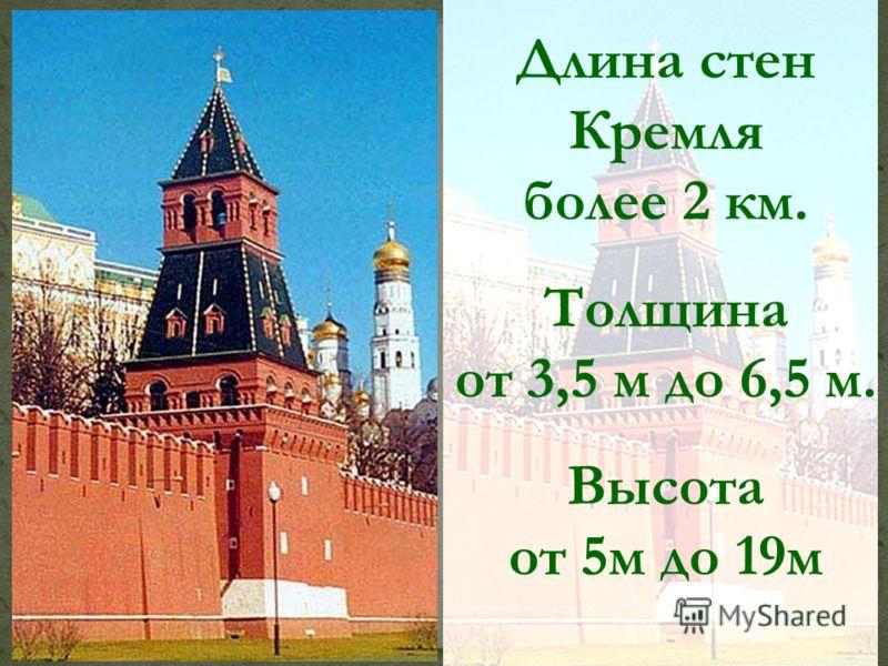 Длина стен Кремля более 2 км. Толщина от 3,5 м до 6,5 м. Высота от 5м до 19м