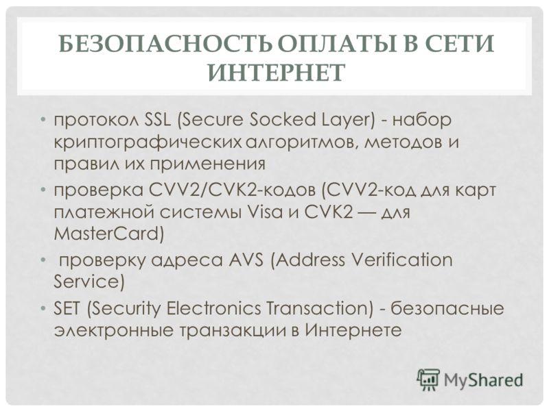 БЕЗОПАСНОСТЬ ОПЛАТЫ В СЕТИ ИНТЕРНЕТ протокол SSL (Secure Socked Layer) - набор криптографических алгоритмов, методов и правил их применения проверка СVV2/СVK2-кодов (СVV2-код для карт платежной системы Visa и CVK2 для MasterCard) проверку адреса AVS