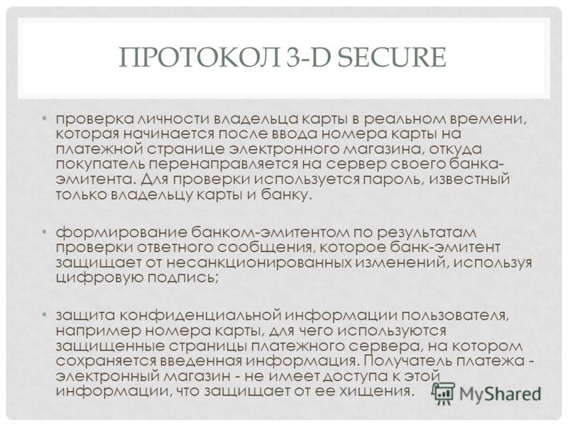 ПРОТОКОЛ 3-D SECURE проверка личности владельца карты в реальном времени, которая начинается после ввода номера карты на платежной странице электронного магазина, откуда покупатель перенаправляется на сервер своего банка- эмитента. Для проверки испол