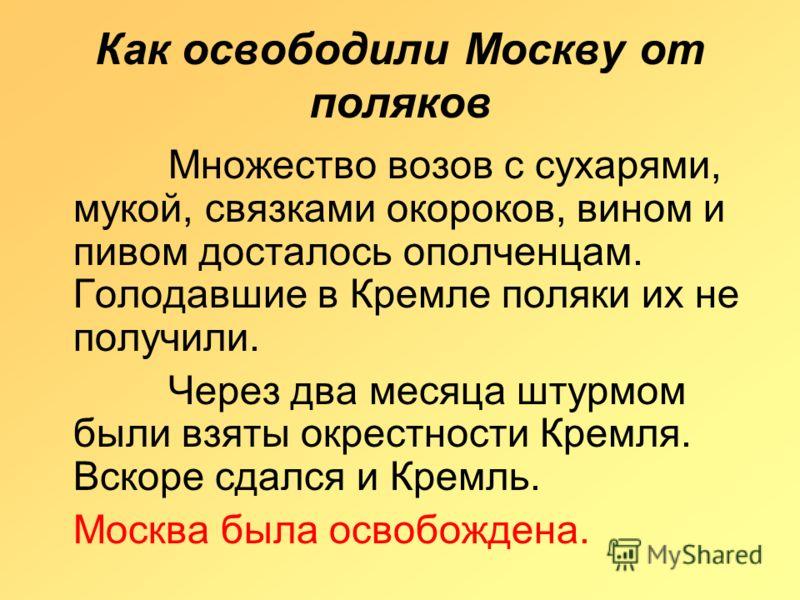 Как освободили Москву от поляков Множество возов с сухарями, мукой, связками окороков, вином и пивом досталось ополченцам. Голодавшие в Кремле поляки их не получили. Через два месяца штурмом были взяты окрестности Кремля. Вскоре сдался и Кремль. Моск