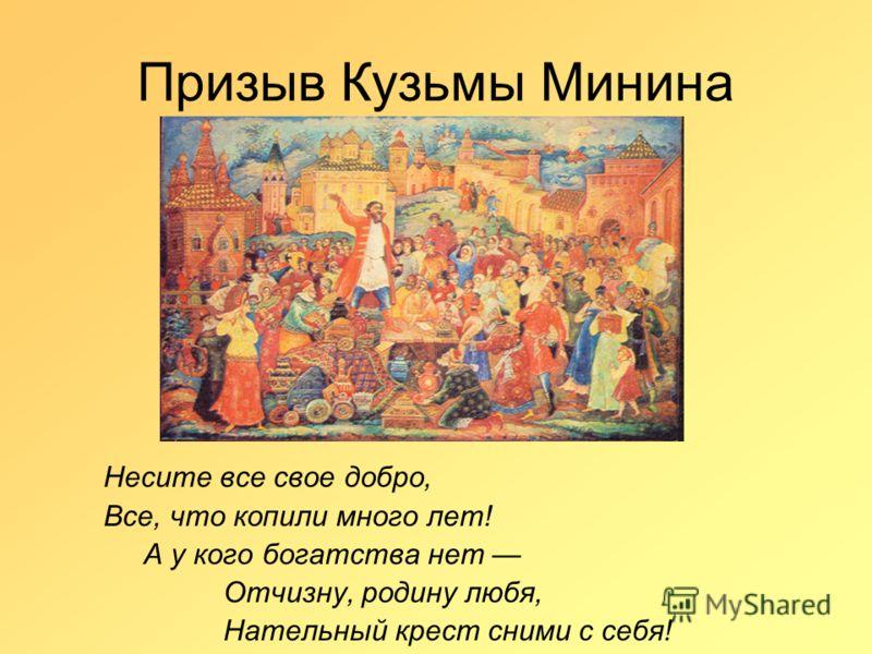 Призыв Кузьмы Минина Несите все свое добро, Все, что копили много лет! А у кого богатства нет Отчизну, родину любя, Нательный крест сними с себя!