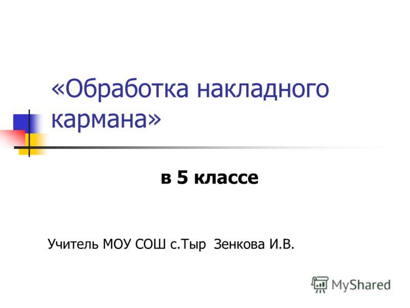 «Обработка накладного кармана» в 5 классе Учитель МОУ СОШ с.Тыр Зенкова И.В.