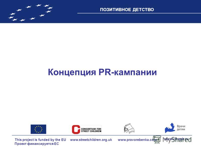 This project is funded by the EU Проект финансируется ЕС ПОЗИТИВНОЕ ДЕТСТВО www.vd-spb.ru www.pravorebenka.com www.streetchildren.org.uk Концепция PR-кампании