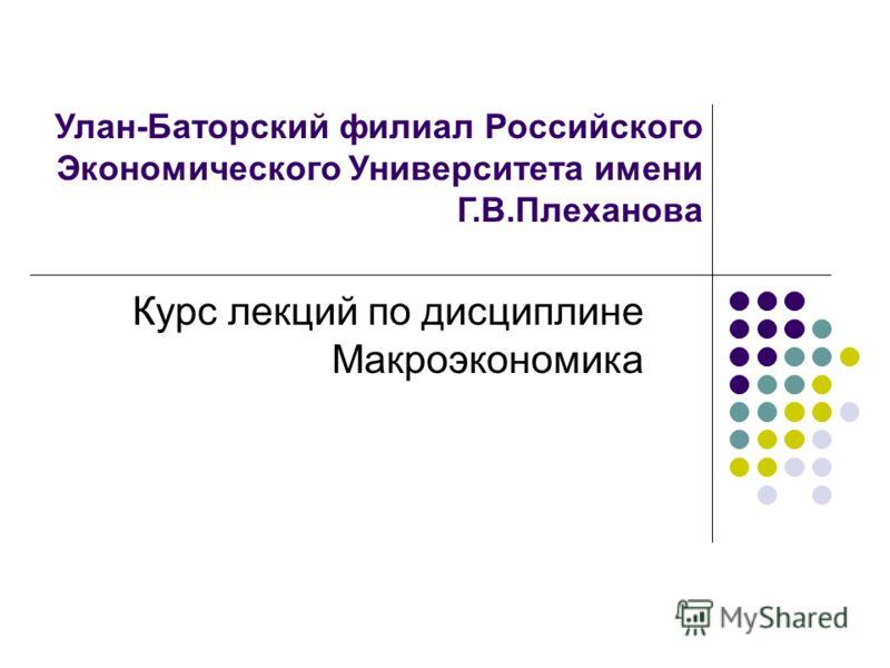 Улан-Баторский филиал Российского Экономического Университета имени Г.В.Плеханова Курс лекций по дисциплине Макроэкономика