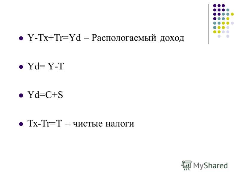 Y-Tx+Tr=Yd – Распологаемый доход Yd= Y-T Yd=C+S Tx-Tr=T – чистые налоги