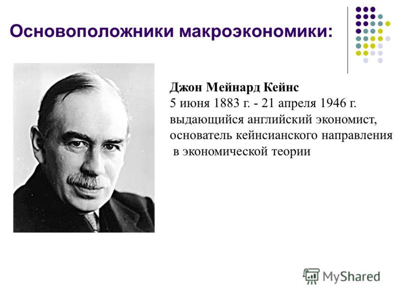 Основоположники макроэкономики: Джон Мейнард Кейнс 5 июня 1883 г. - 21 апреля 1946 г. выдающийся английский экономист, основатель кейнсианского направления в экономической теории