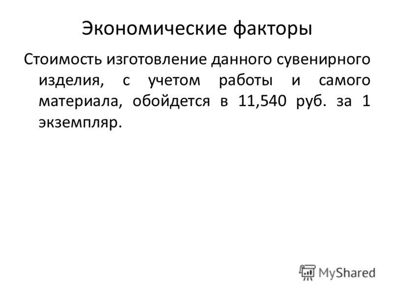 Экономические факторы Стоимость изготовление данного сувенирного изделия, с учетом работы и самого материала, обойдется в 11,540 руб. за 1 экземпляр.