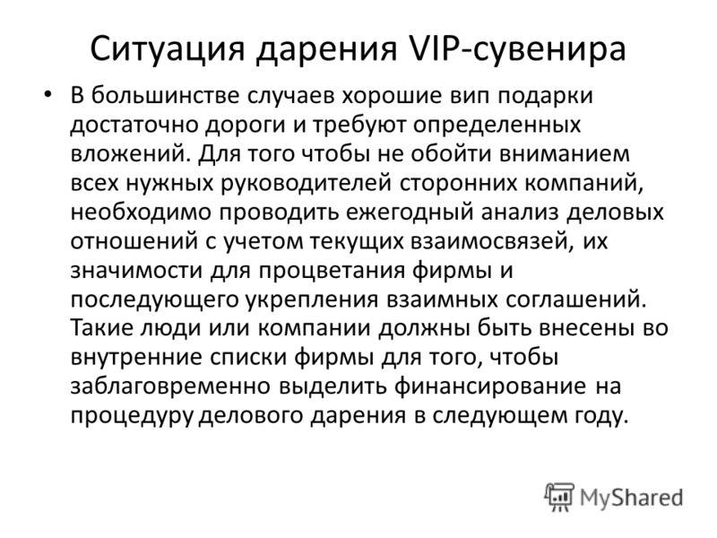 Ситуация дарения VIP-сувенира В большинстве случаев хорошие вип подарки достаточно дороги и требуют определенных вложений. Для того чтобы не обойти вниманием всех нужных руководителей сторонних компаний, необходимо проводить ежегодный анализ деловых