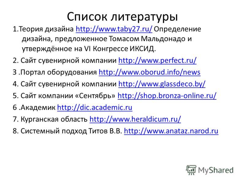 Список литературы 1.Теория дизайна http://www.taby27.ru/ Определение дизайна, предложенное Томасом Мальдонадо и утверждённое на VI Конгрессе ИКСИД.http://www.taby27.ru/ 2. Сайт сувенирной компании http://www.perfect.ru/http://www.perfect.ru/ З.Портал
