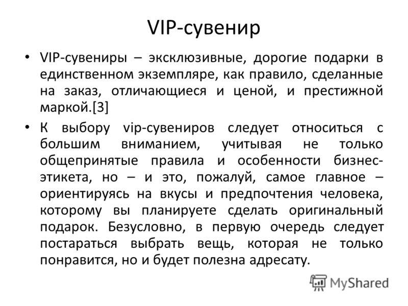 VIP-сувенир VIP-сувениры – эксклюзивные, дорогие подарки в единственном экземпляре, как правило, сделанные на заказ, отличающиеся и ценой, и престижной маркой.[3] К выбору vip-сувениров следует относиться с большим вниманием, учитывая не только общеп