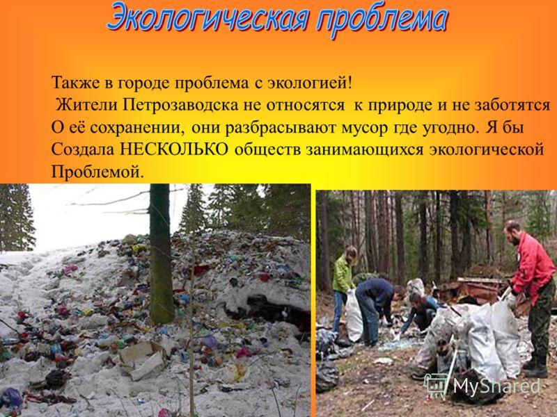 Также в городе проблема с экологией! Жители Петрозаводска не относятся к природе и не заботятся О её сохранении, они разбрасывают мусор где угодно. Я бы Создала НЕСКОЛЬКО обществ занимающихся экологической Проблемой.