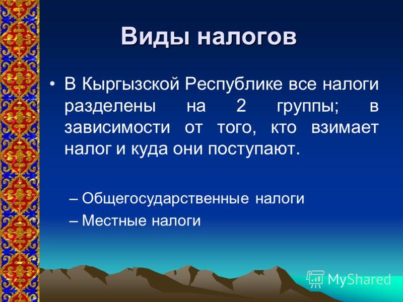 Виды налогов В Кыргызской Республике все налоги разделены на 2 группы; в зависимости от того, кто взимает налог и куда они поступают. –Общегосударственные налоги –Местные налоги