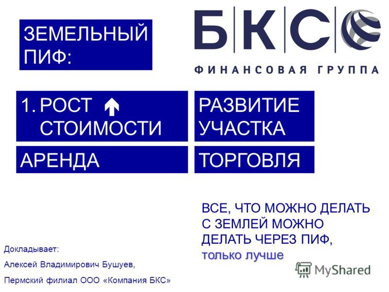 ЗЕМЕЛЬНЫЙ ПИФ: Докладывает: Алексей Владимирович Бушуев, Пермский филиал ООО «Компания БКС» только лучше ВСЕ, ЧТО МОЖНО ДЕЛАТЬ С ЗЕМЛЕЙ МОЖНО ДЕЛАТЬ ЧЕРЕЗ ПИФ, только лучше 1.РОСТ СТОИМОСТИ РАЗВИТИЕ УЧАСТКА АРЕНДАТОРГОВЛЯ