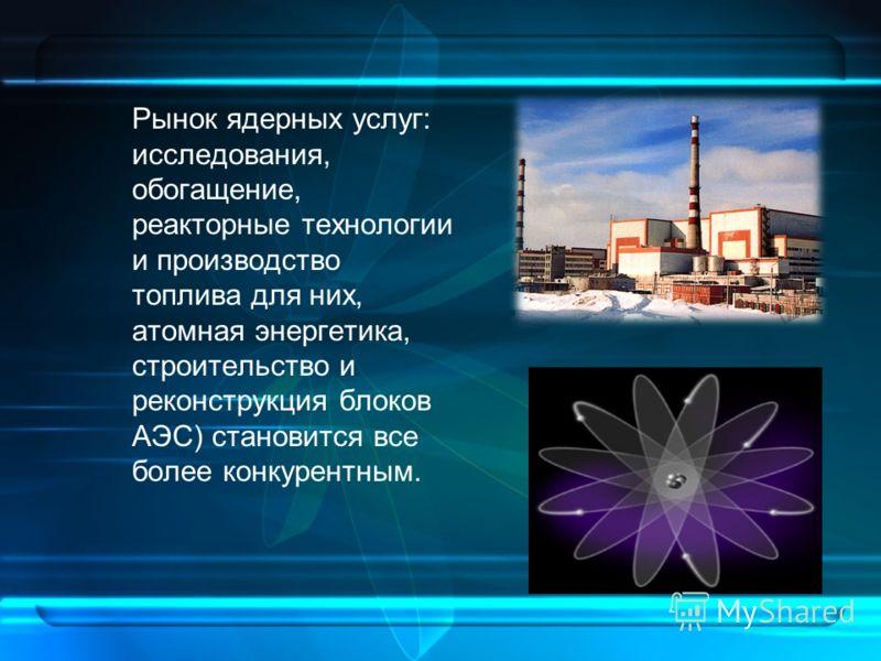 Рынок ядерных услуг: исследования, обогащение, реакторные технологии и производство топлива для них, атомная энергетика, строительство и реконструкция блоков АЭС) становится все более конкурентным.
