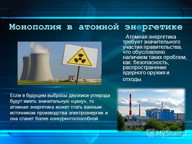 Монополия в атомной энергетике. Атомная энергетика требует значительного участия правительства, что обусловлено наличием таких проблем, как: безопасность, распространение ядерного оружия и отходы. Если в будущем выбросы двуокиси углерода будут иметь