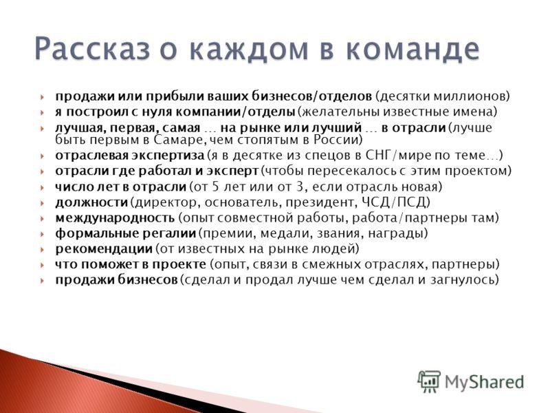 продажи или прибыли ваших бизнесов/отделов (десятки миллионов) я построил с нуля компании/отделы (желательны известные имена) лучшая, первая, самая … на рынке или лучший … в отрасли (лучше быть первым в Самаре, чем стопятым в России) отраслевая экспе
