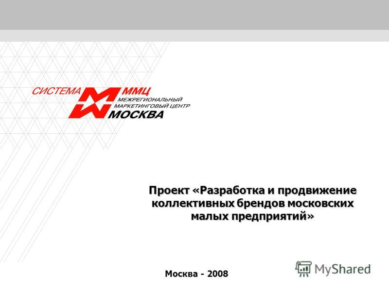 1 Проект «Разработка и продвижение коллективных брендов московских малых предприятий» Москва - 2008
